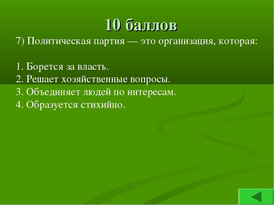 10 баллов 7) Политическая партия — это организация, которая: 1. Борется за вл...