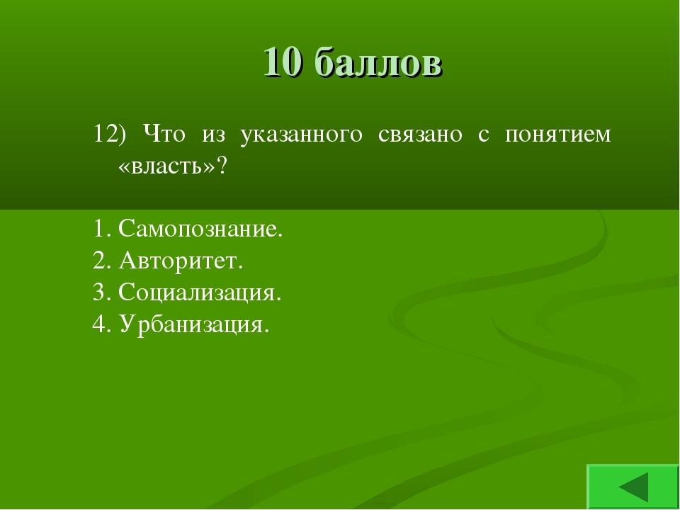 10 баллов 12) Что из указанного связано с понятием «власть»? 1. Самопознание....