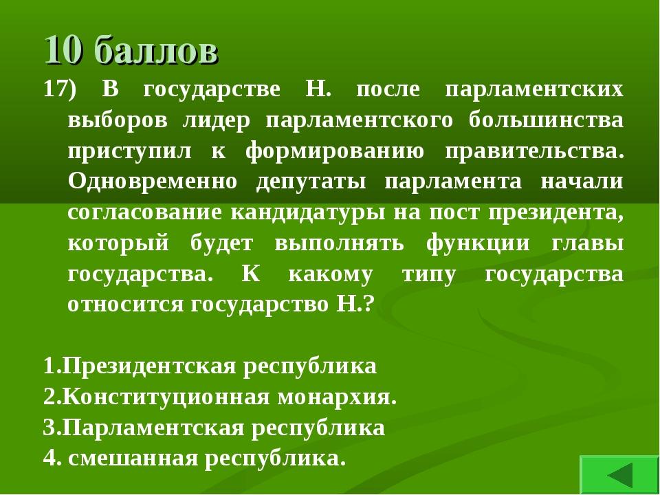 10 баллов 17) В государстве Н. после парламентских выборов лидер парламентско...