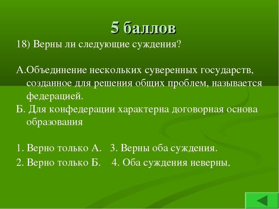 5 баллов 18) Верны ли следующие суждения? А.Объединение нескольких суверенных...