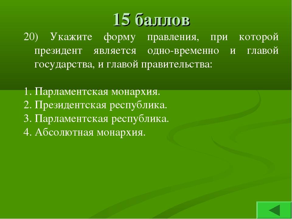 15 баллов 20) Укажите форму правления, при которой президент является одновр...