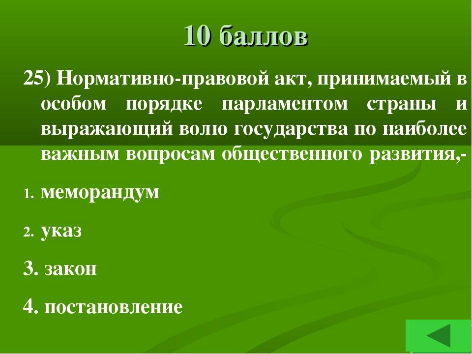 10 баллов 25) Нормативно-правовой акт, принимаемый в особом порядке парламент...