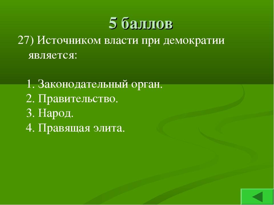 5 баллов 27) Источником власти при демократии является: 1. Законодательный ор...