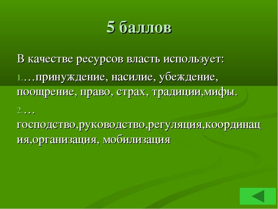 5 баллов В качестве ресурсов власть использует: …принуждение, насилие, убежде...