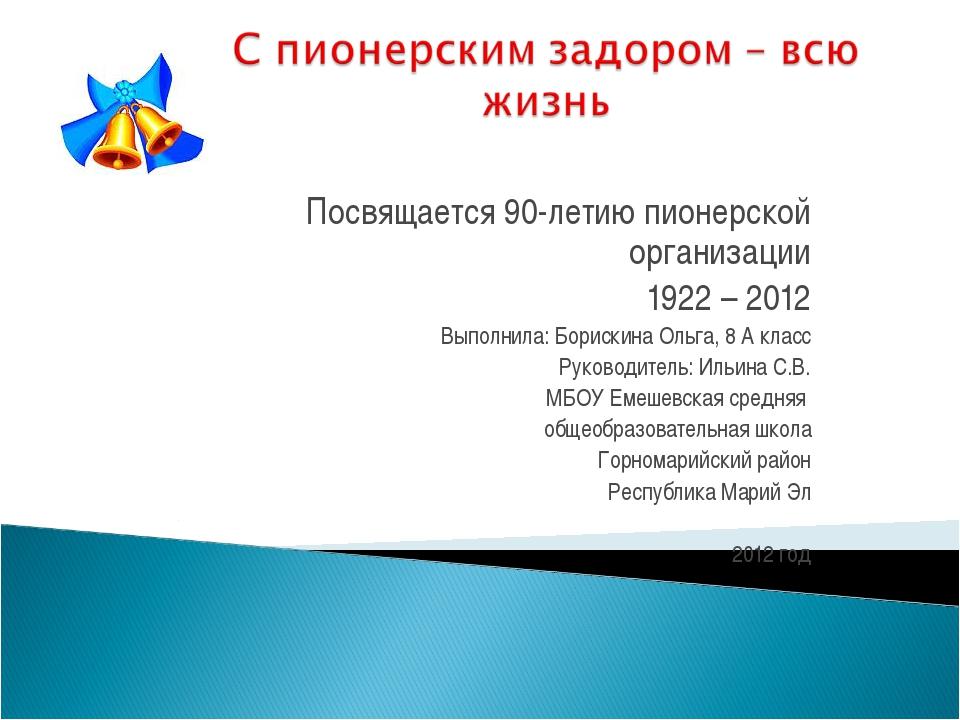 Посвящается 90-летию пионерской организации 1922 – 2012 Выполнила: Борискина...