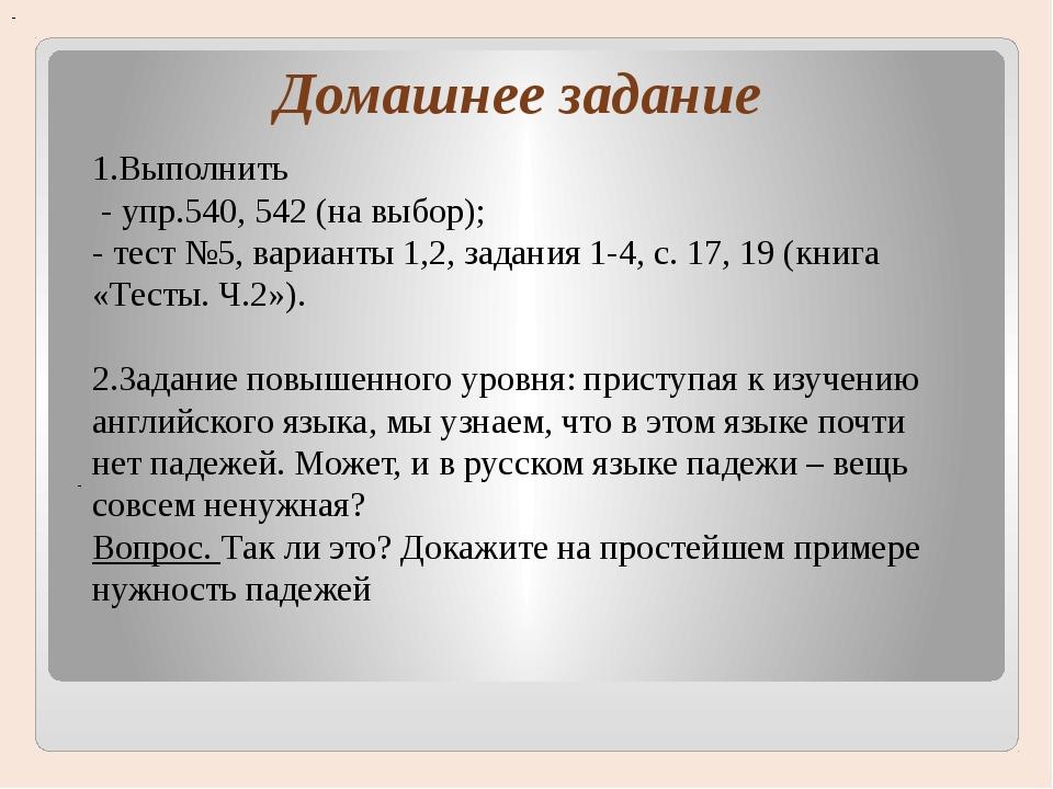 Домашнее задание - - 1.Выполнить - упр.540, 542 (на выбор); - тест №5, вариа...