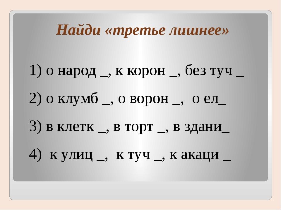 Найди «третье лишнее» 1) о народ _, к корон _, без туч _ 2) о клумб _, о воро...