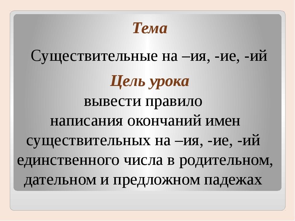Тема Цель урока Существительные на –ия, -ие, -ий вывести правило написания ок...