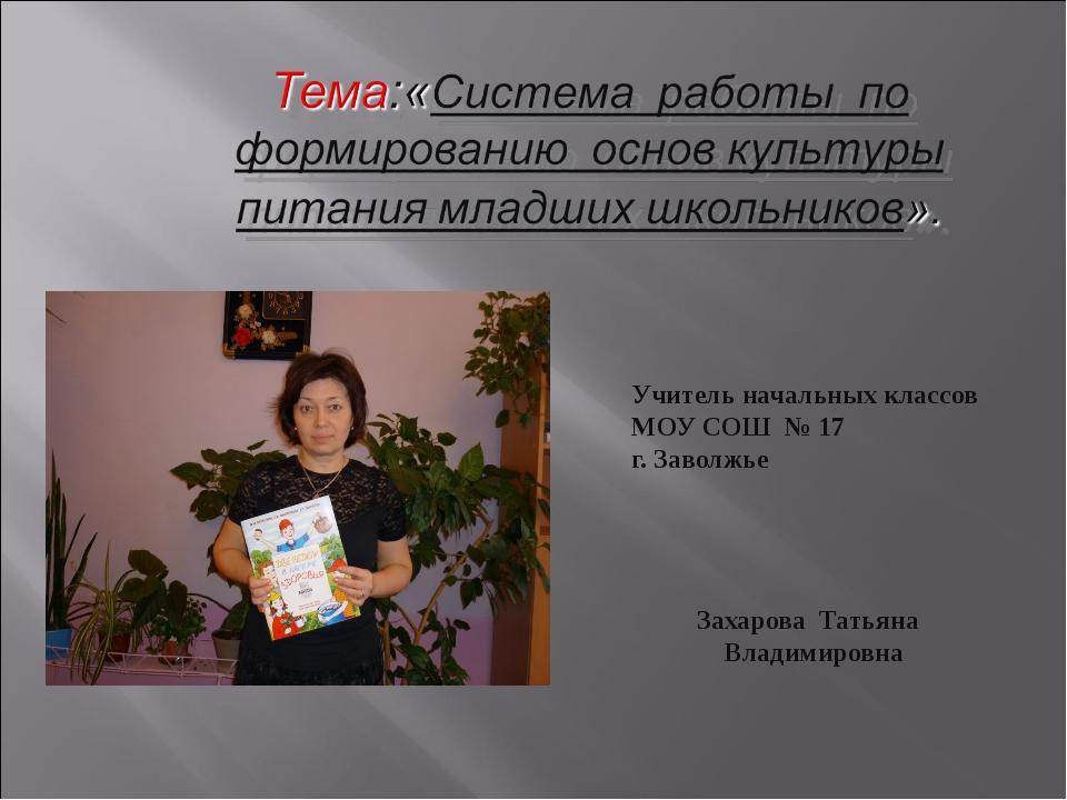 Учитель начальных классов МОУ СОШ № 17 г. Заволжье Захарова Татьяна Владимиро...