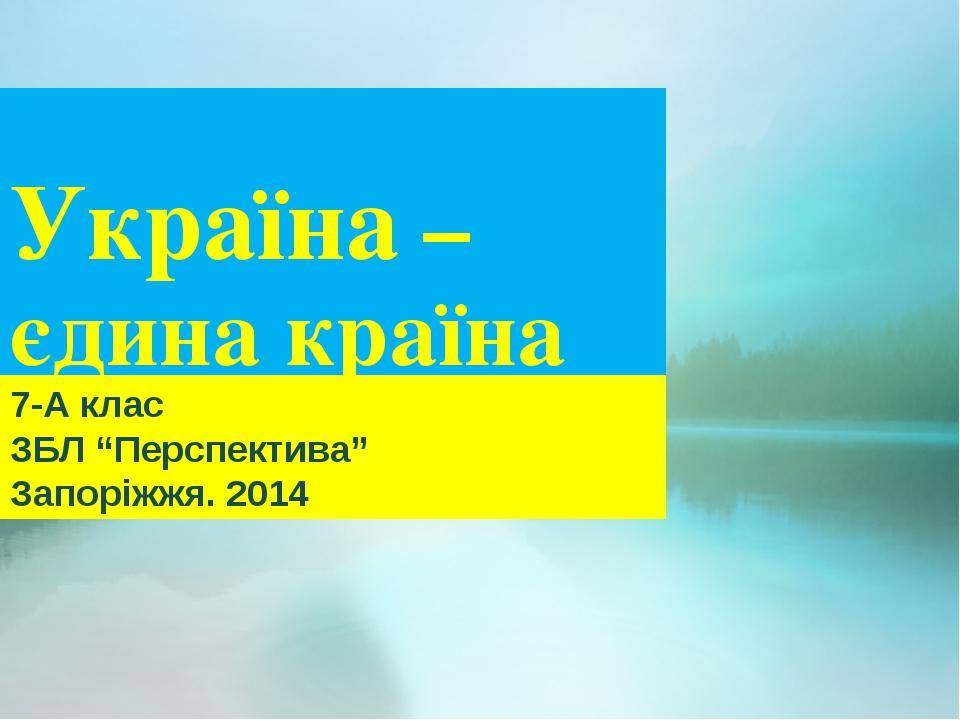 "Україна – єдина країна 7-А клас ЗБЛ ""Перспектива"" Запоріжжя. 2014"