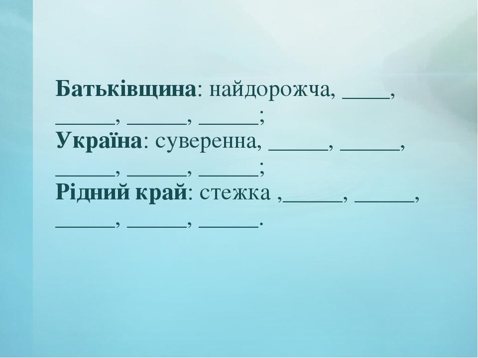 Батьківщина: найдорожча, ____, _____, _____, _____; Україна: суверенна, _____...