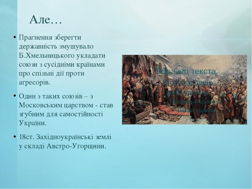 Але… Прагнення зберегти державність змушувало Б.Хмельницького укладати союзи...