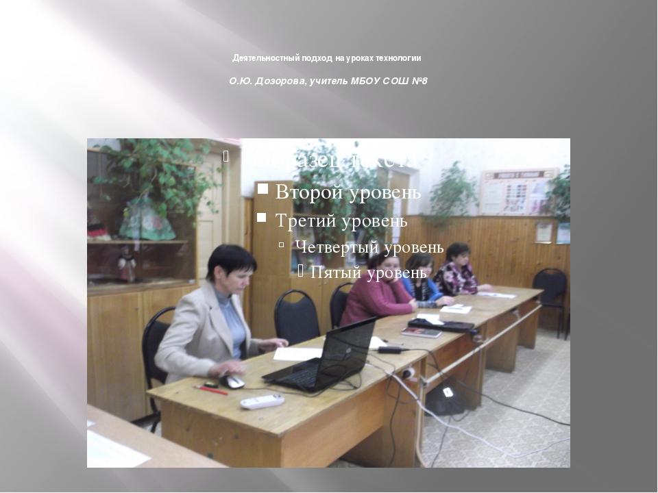 Деятельностный подход на уроках технологии О.Ю. Дозорова, учитель МБОУ СОШ №8