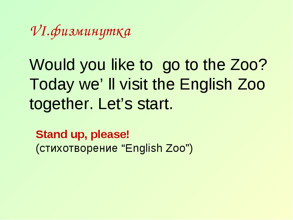 VI.физминутка Would you like to go to the Zoo? Today we' ll visit the English...