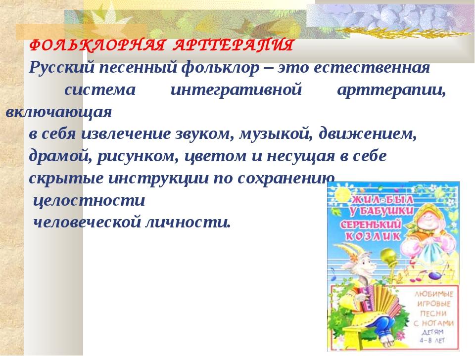 ФОЛЬКЛОРНАЯ АРТТЕРАПИЯ Русский песенный фольклор – это естественная система и...