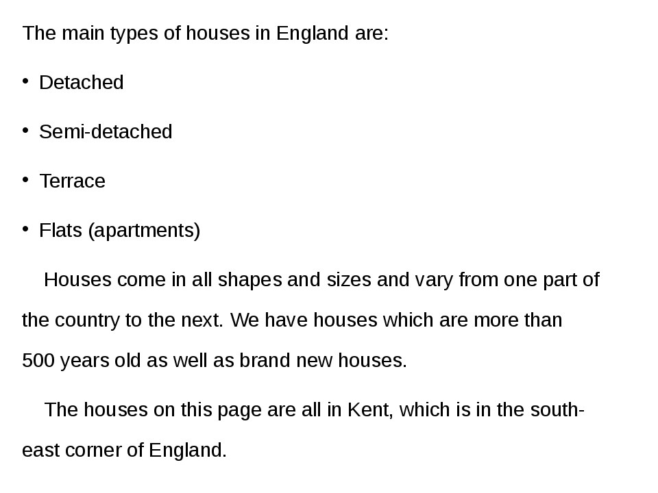 The main types of houses in England are: Detached Semi-detached Terrace Flats...
