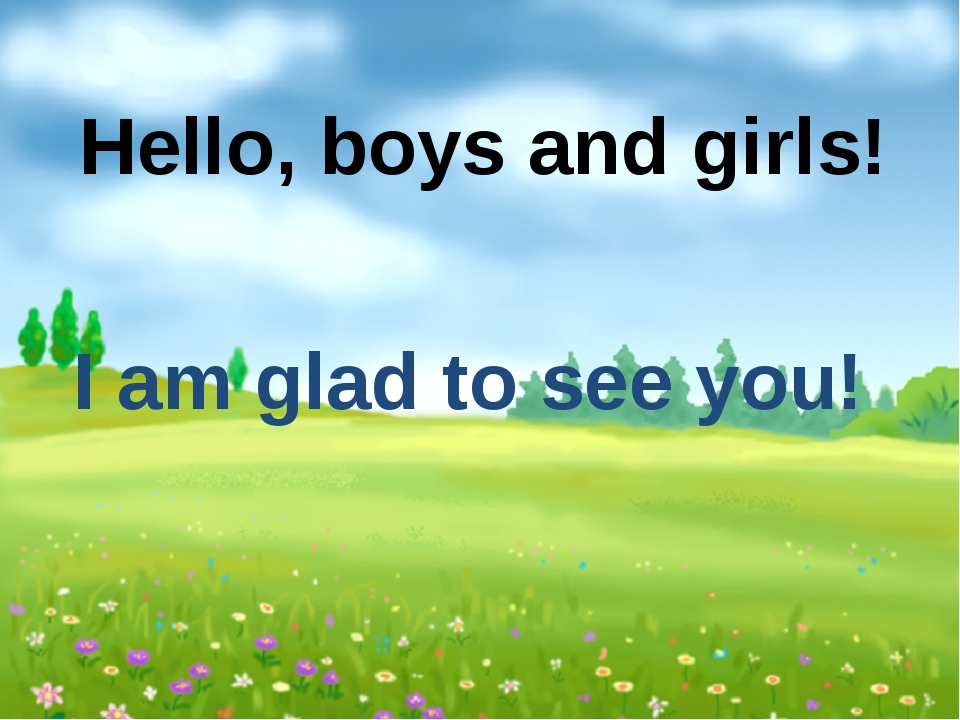 Hello, boys and girls! I am glad to see you!
