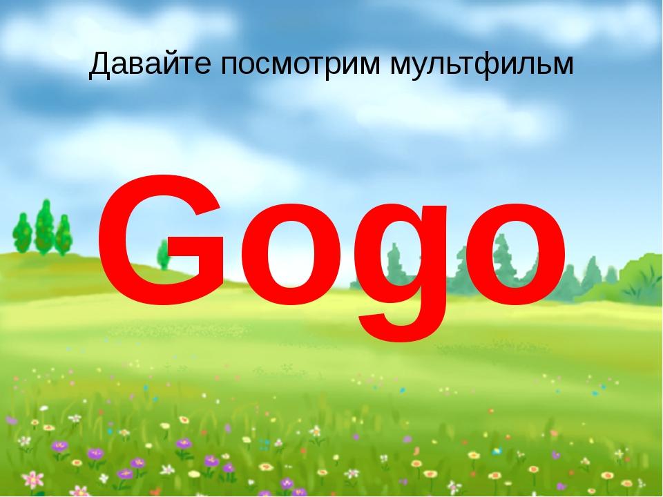Давайте посмотрим мультфильм Gogo
