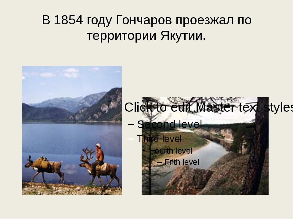 В 1854 году Гончаров проезжал по территории Якутии.