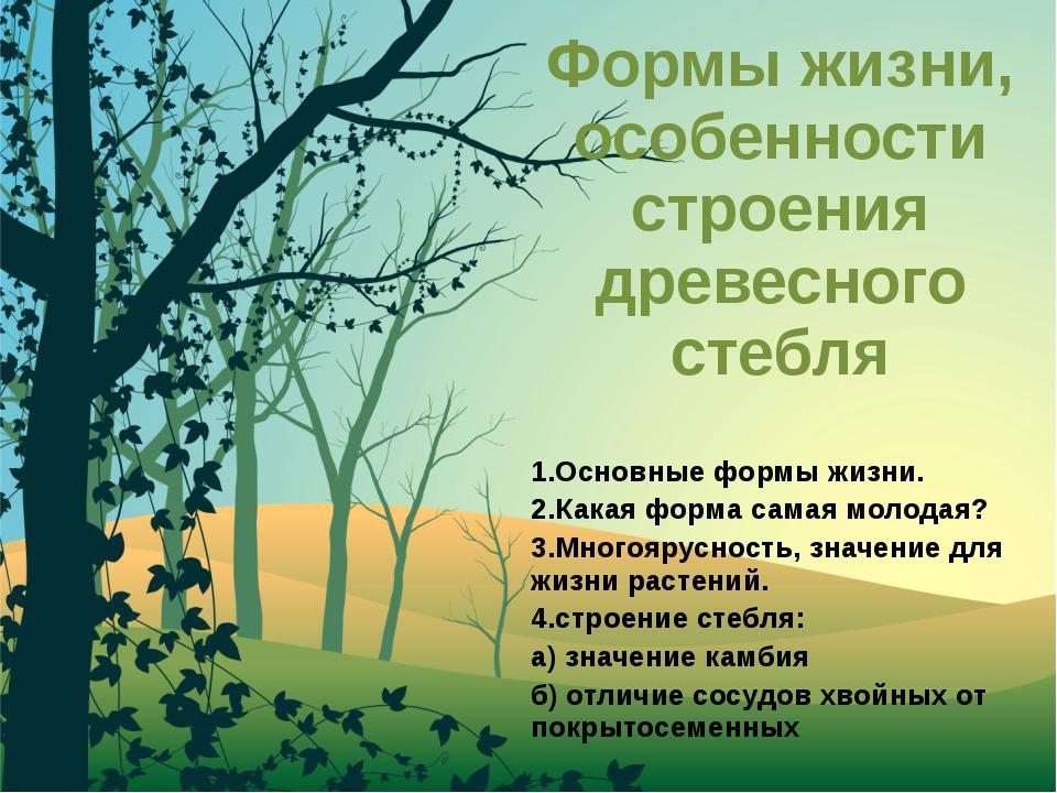 Формы жизни, особенности строения древесного стебля 1.Основные формы жизни. 2...
