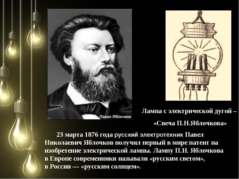 23 марта 1876 года русский электротехник Павел Николаевич Яблочков получил п...