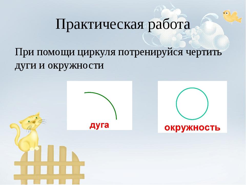 Практическая работа При помощи циркуля потренируйся чертить дуги и окружности