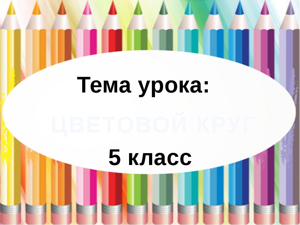 ЦВЕТОВОЙ КРУГ Тема урока: 5 класс