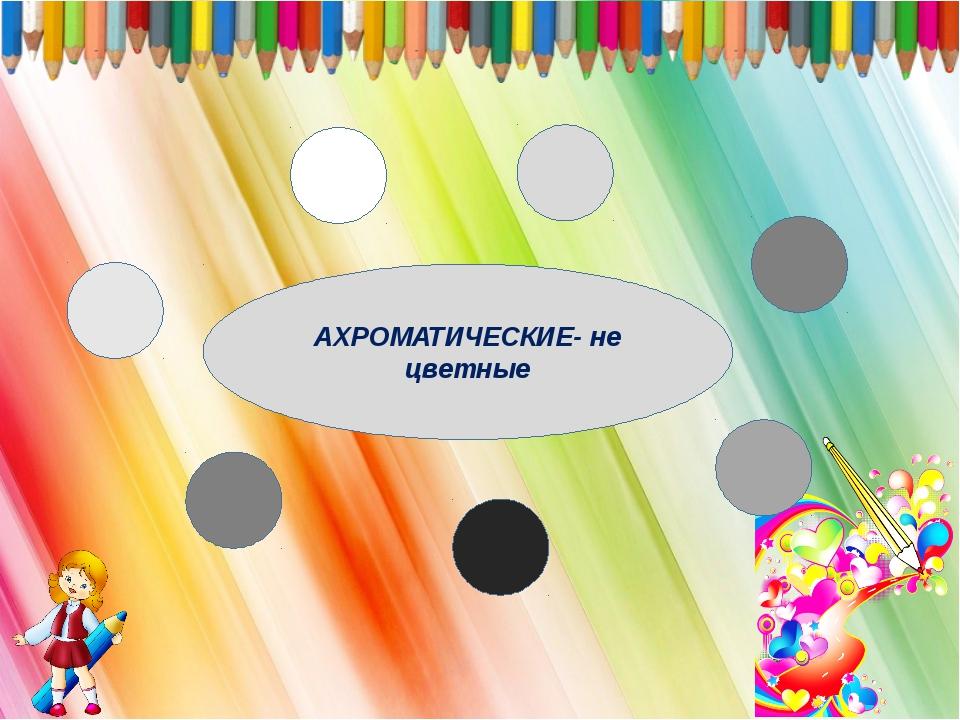 АХРОМАТИЧЕСКИЕ- не цветные