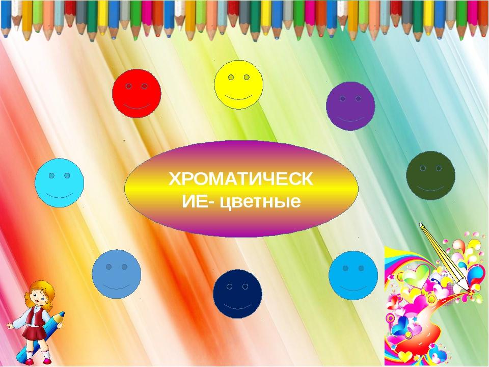 ХРОМАТИЧЕСКИЕ- цветные
