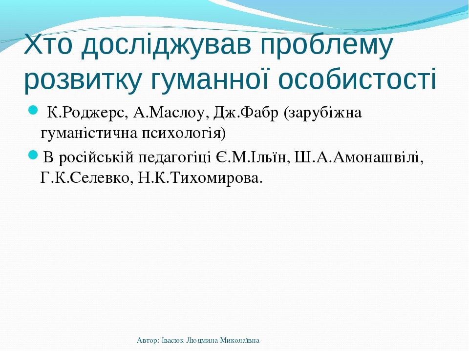 Хто досліджував проблему розвитку гуманної особистості К.Роджерс, А.Маслоу, Д...