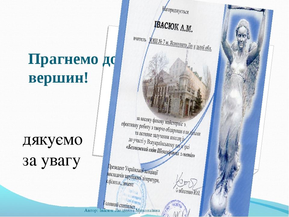 Прагнемо до вершин! дякуємо за увагу Автор: Івасюк Людмила Миколаївна