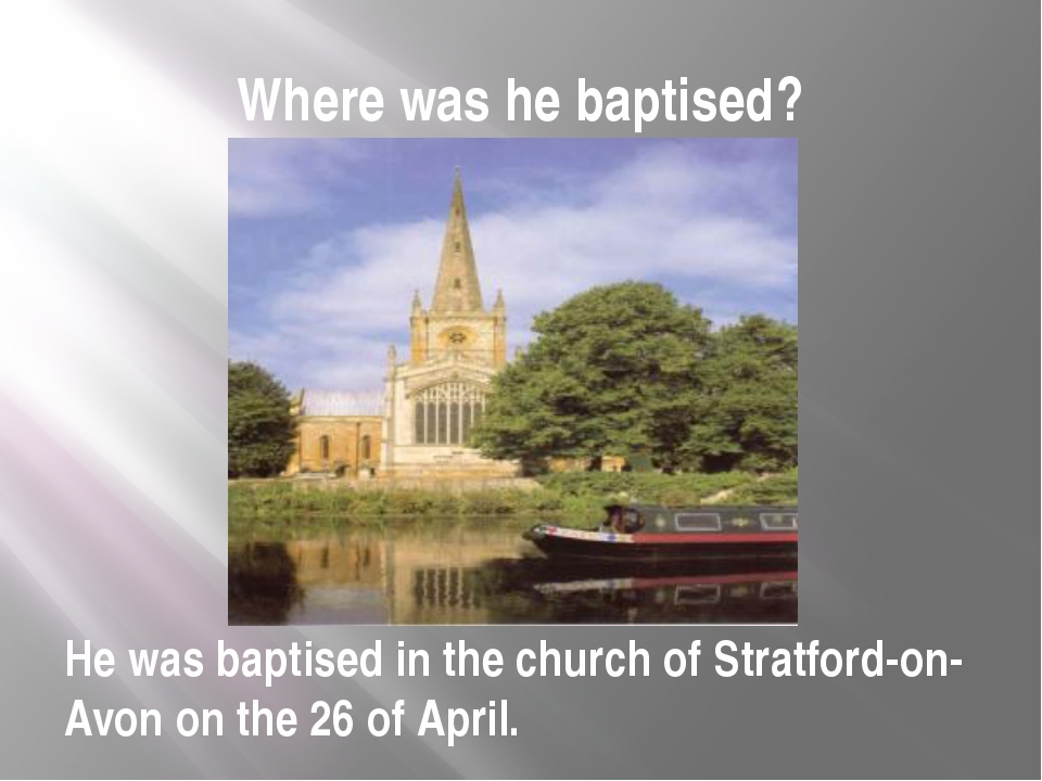 Where was he baptised? He was baptised in the church of Stratford-on-Avon on...