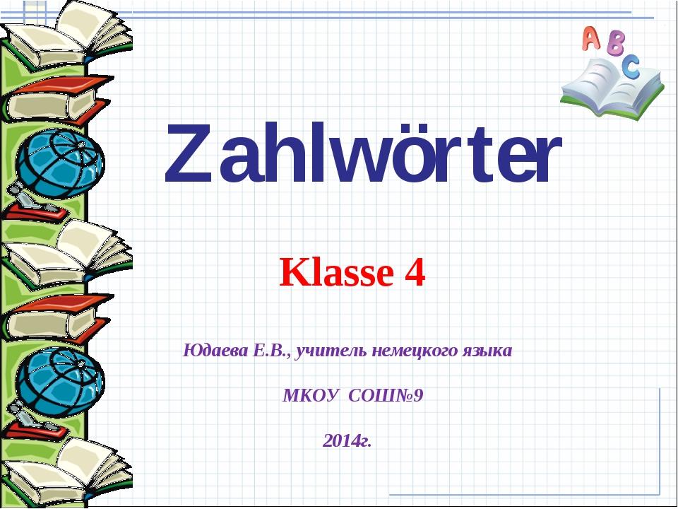 Юдаева Е.В., учитель немецкого языка МКОУ СОШ№9 2014г. Klasse 4 Zahlwörter