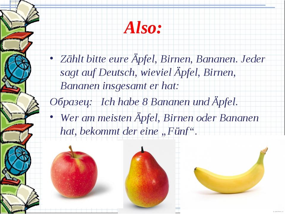 Also: Zählt bitte eure Äpfel, Birnen, Bananen. Jeder sagt auf Deutsch, wievie...