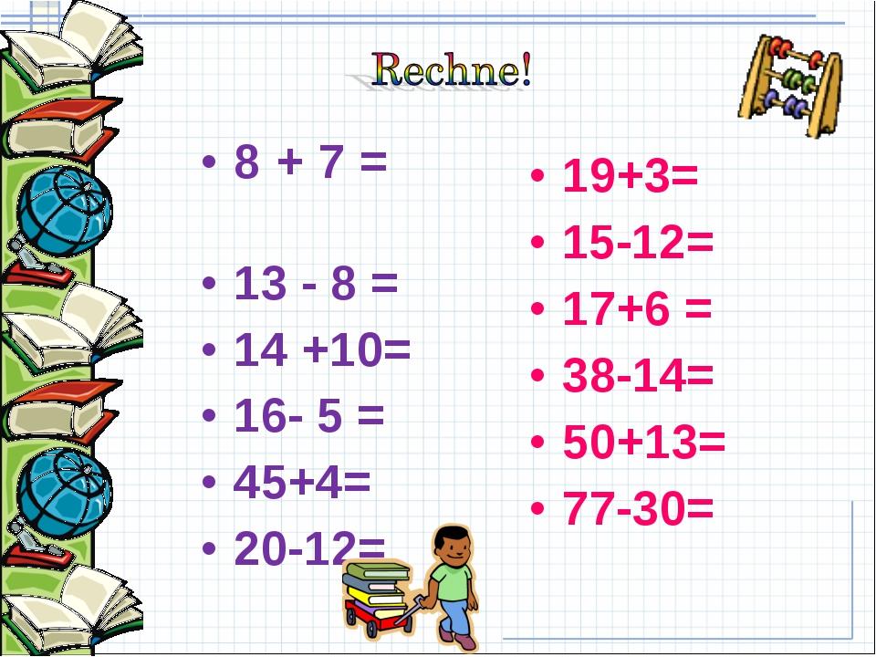 8 + 7 = 13 - 8 = 14 +10= 16- 5 = 45+4= 20-12= 19+3= 15-12= 17+6 = 38-14= 50+1...