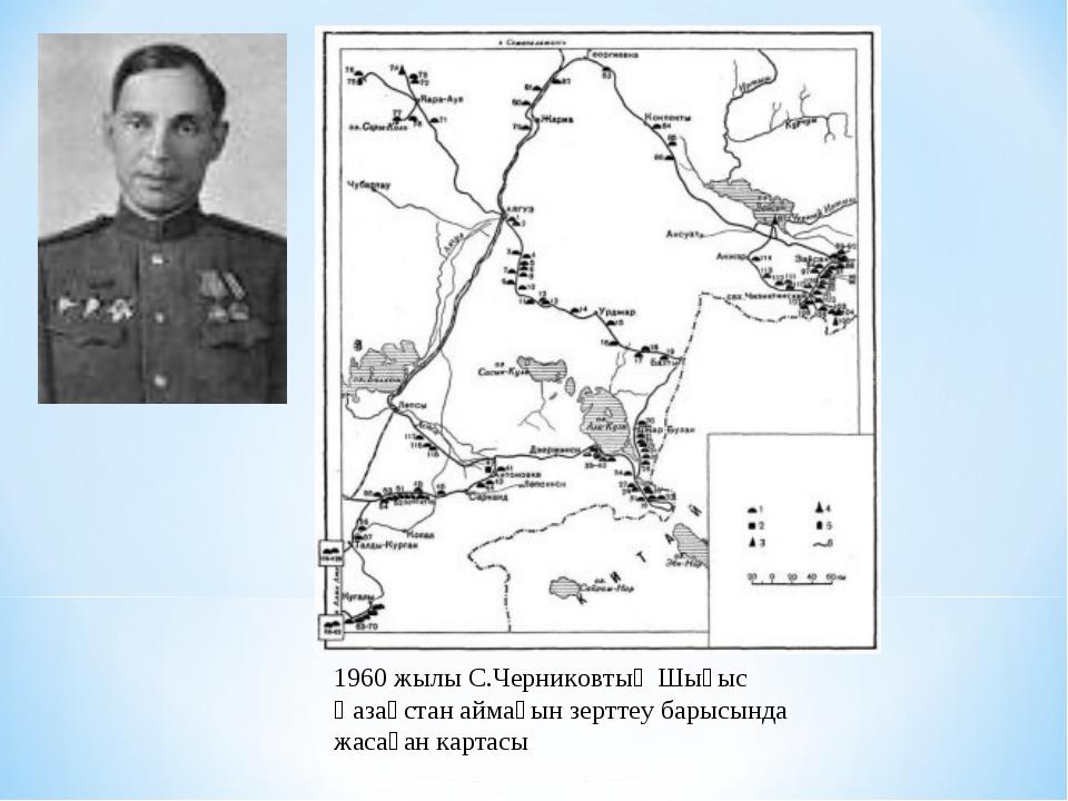 1960 жылы С.Черниковтың Шығыс Қазақстан аймағын зерттеу барысында жасаған кар...