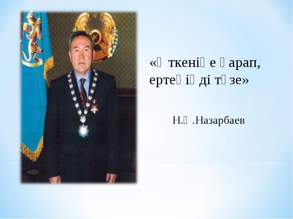 «Өткеніңе қарап, ертеңіңді түзе» Н.Ә.Назарбаев