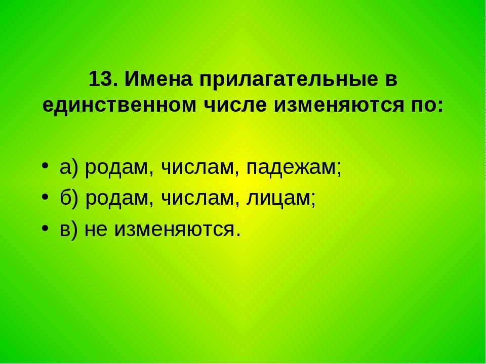 13. Имена прилагательные в единственном числе изменяются по: а) родам, числам...