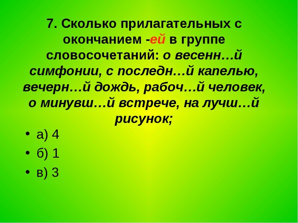 7. Сколько прилагательных с окончанием -ей в группе словосочетаний: о весенн…...