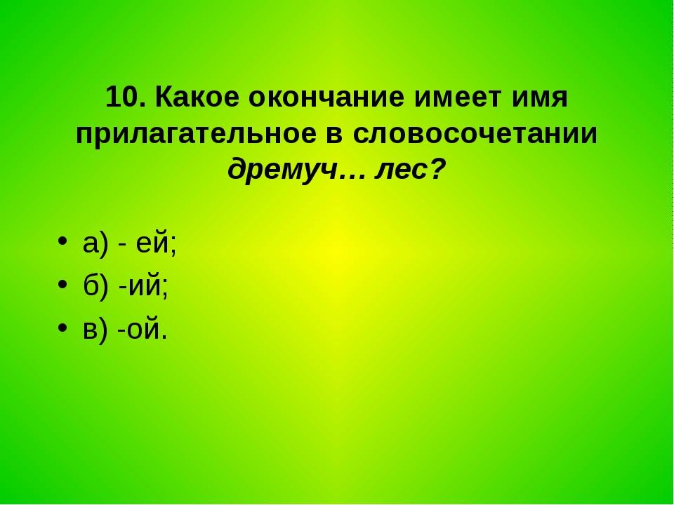 10. Какое окончание имеет имя прилагательное в словосочетании дремуч… лес? а)...