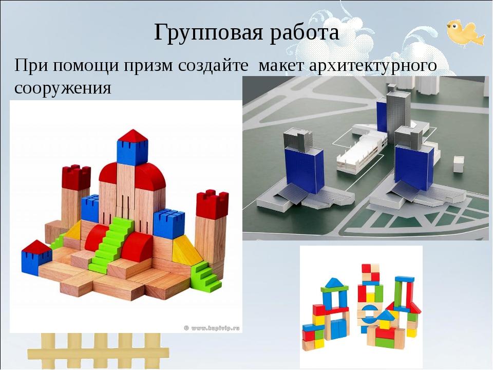 Групповая работа При помощи призм создайте макет архитектурного сооружения