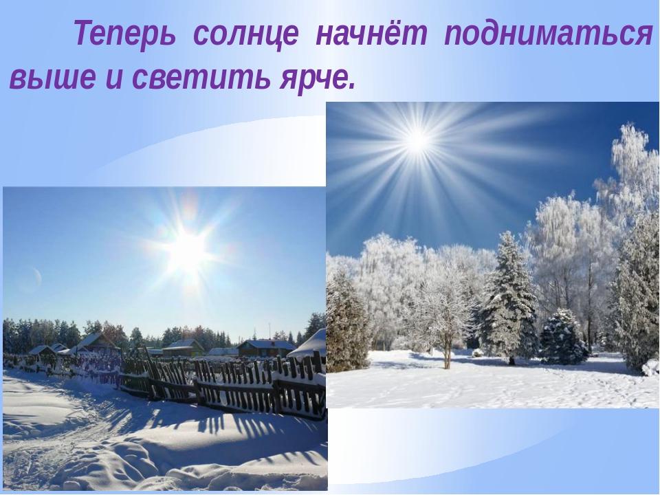 Теперь солнце начнёт подниматься выше и светить ярче.
