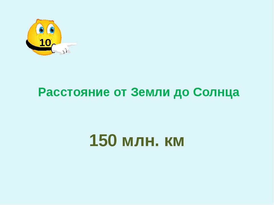 Расстояние от Земли до Солнца 150 млн. км 10