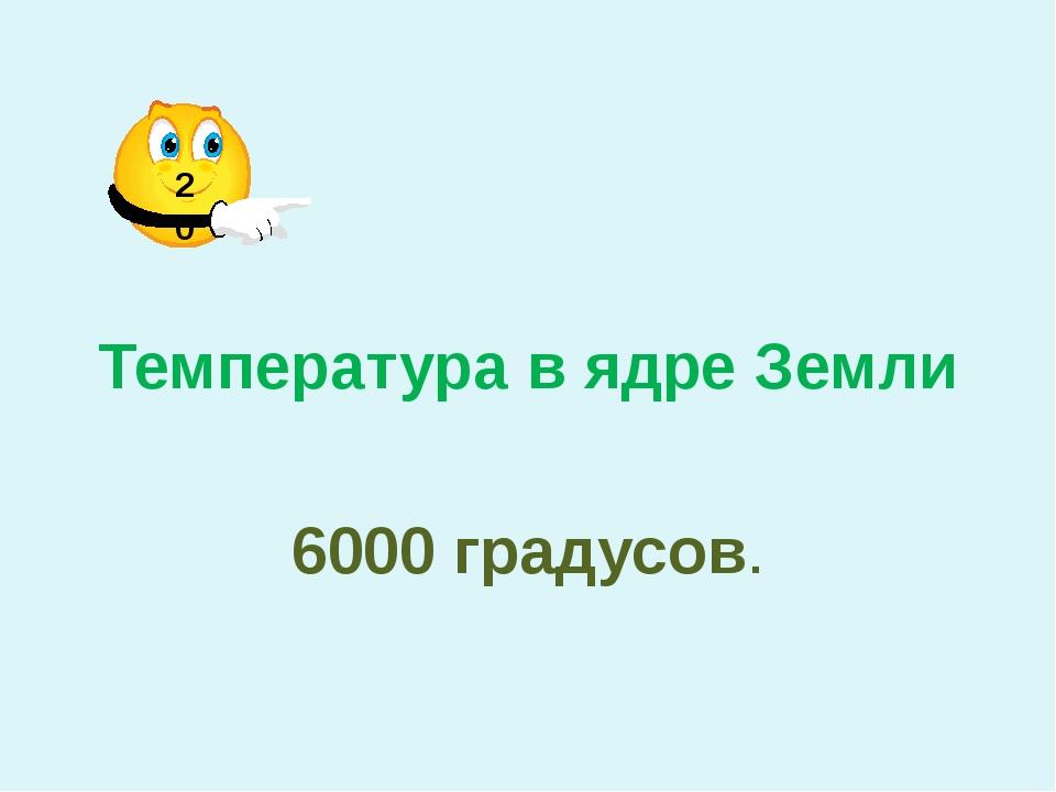 Температура в ядре Земли 6000 градусов. 20
