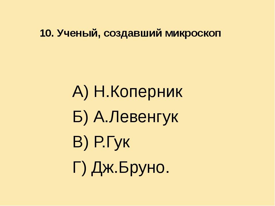 10. Ученый, создавший микроскоп  А) Н.Коперник Б) А.Левенгук В) Р.Гук Г) Д...