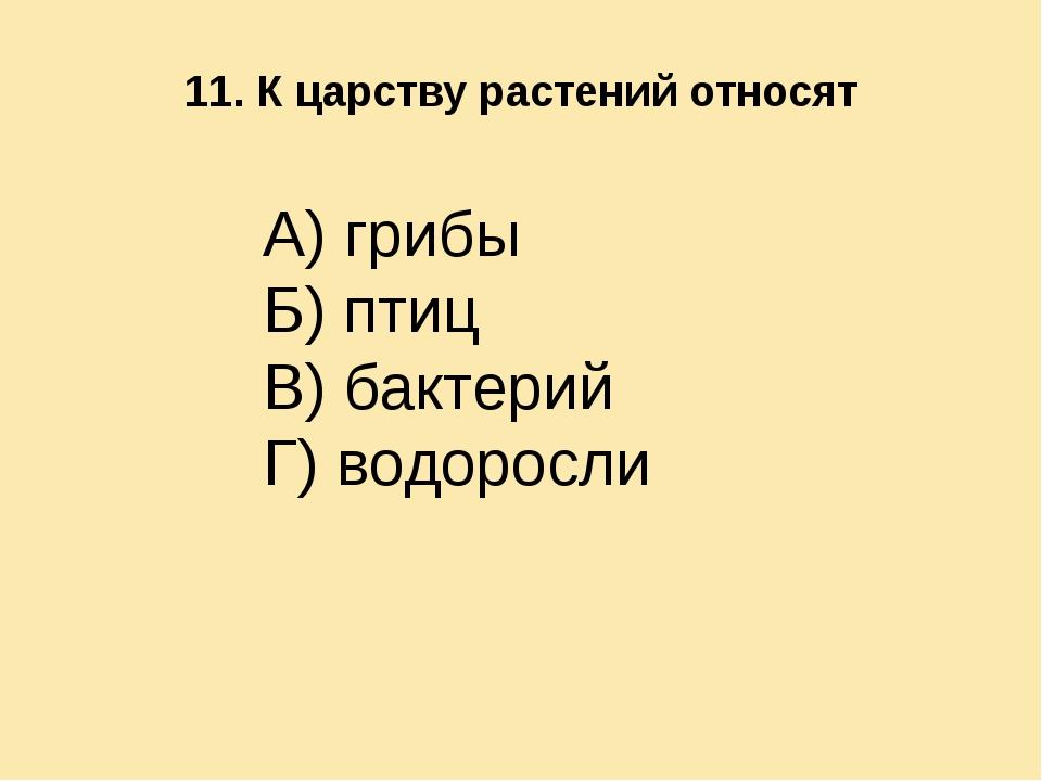 11. К царству растений относят А) грибы Б) птиц В) бактерий Г) водоросли