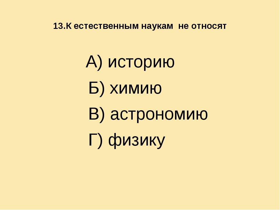 13.К естественным наукам не относят А) историю Б) химию В) астрономию Г) физ...