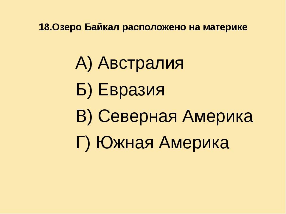 18.Озеро Байкал расположено на материке А) Австралия Б) Евразия В) Северная...