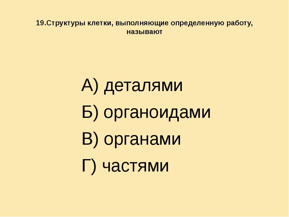 19.Структуры клетки, выполняющие определенную работу, называют А) деталями Б...