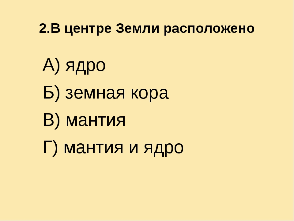 2.В центре Земли расположено А) ядро Б) земная кора В) мантия Г) мантия и ядро